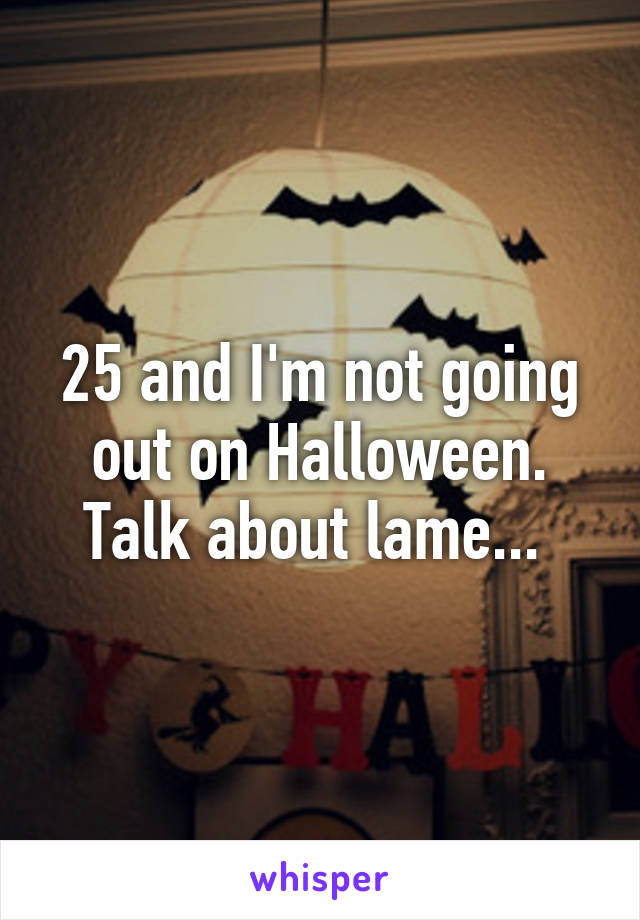 25 and I'm not going out on Halloween. Talk about lame...