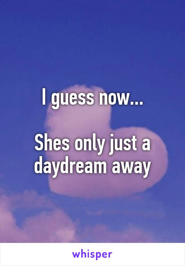 I guess now...  Shes only just a daydream away
