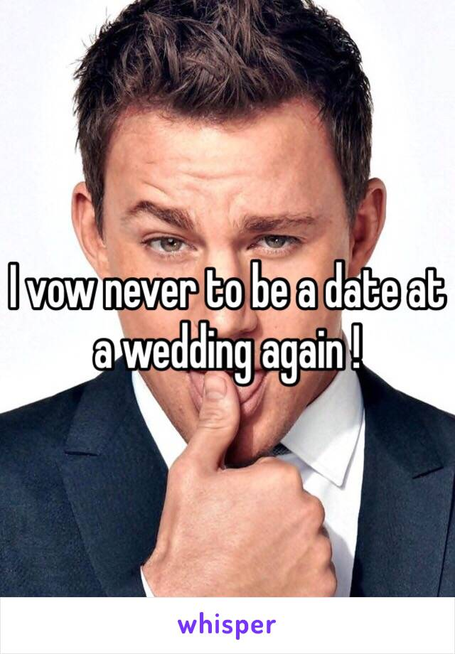 I vow never to be a date at a wedding again !
