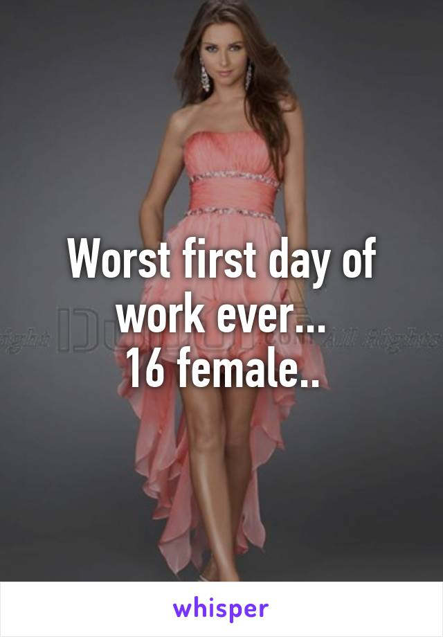 Worst first day of work ever... 16 female..