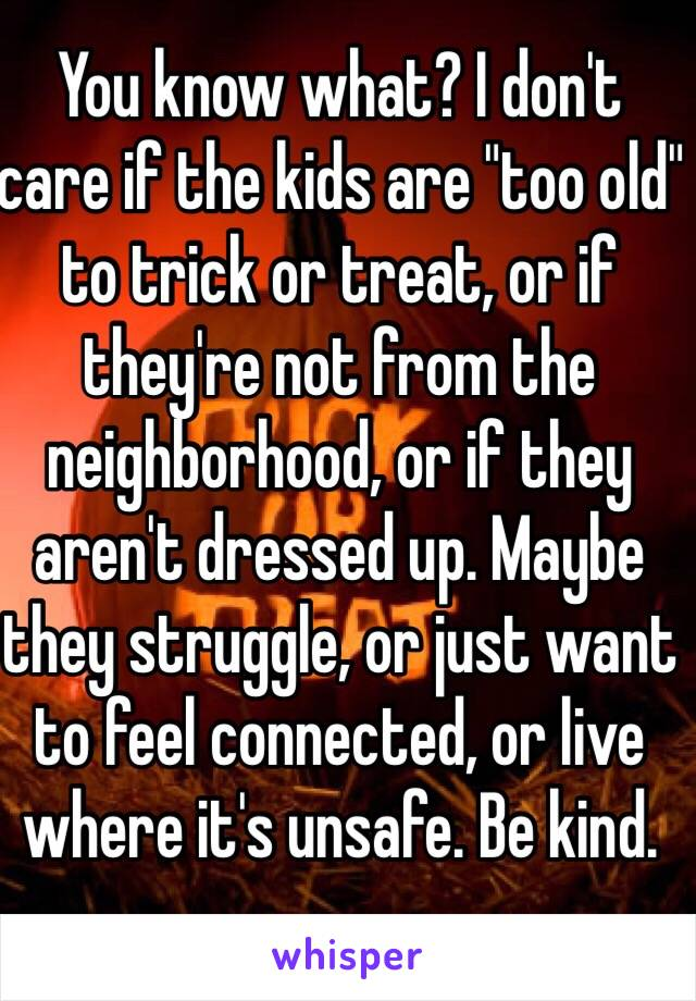 """You know what? I don't care if the kids are """"too old"""" to trick or treat, or if they're not from the neighborhood, or if they aren't dressed up. Maybe they struggle, or just want to feel connected, or live where it's unsafe. Be kind."""