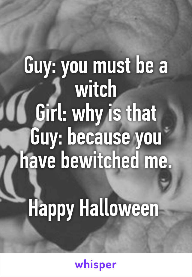 Guy: you must be a witch Girl: why is that Guy: because you have bewitched me.  Happy Halloween
