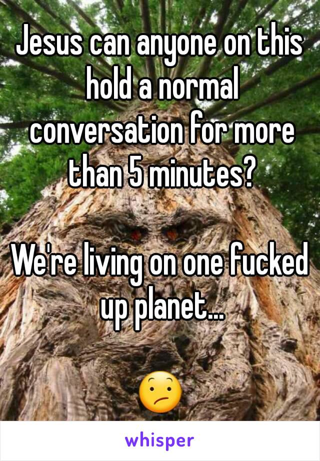 Jesus can anyone on this hold a normal conversation for more than 5 minutes?  We're living on one fucked up planet...  😕