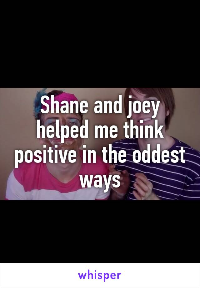 Shane and joey helped me think positive in the oddest ways
