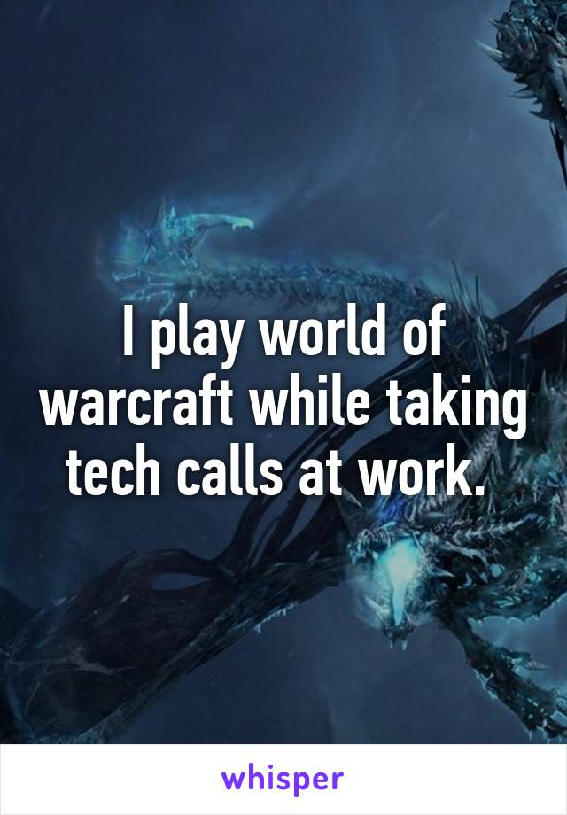 I play world of warcraft while taking tech calls at work.