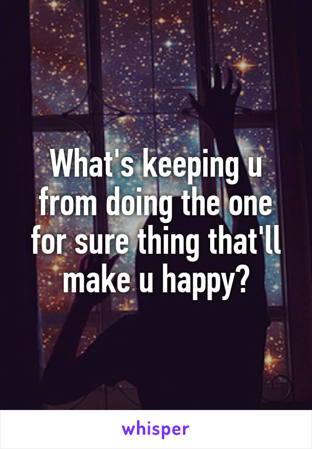 What's keeping u from doing the one for sure thing that'll make u happy?