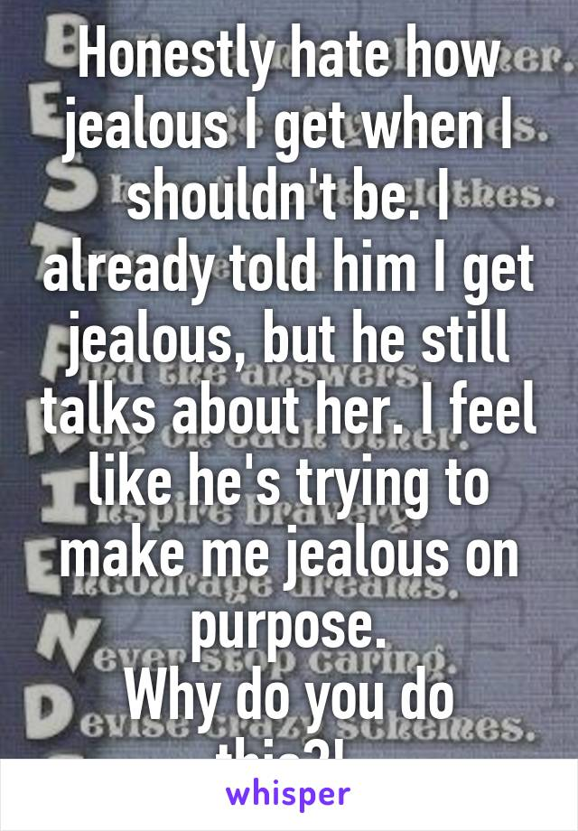 Honestly hate how jealous I get when I shouldn't be. I already told him I get jealous, but he still talks about her. I feel like he's trying to make me jealous on purpose. Why do you do this?!