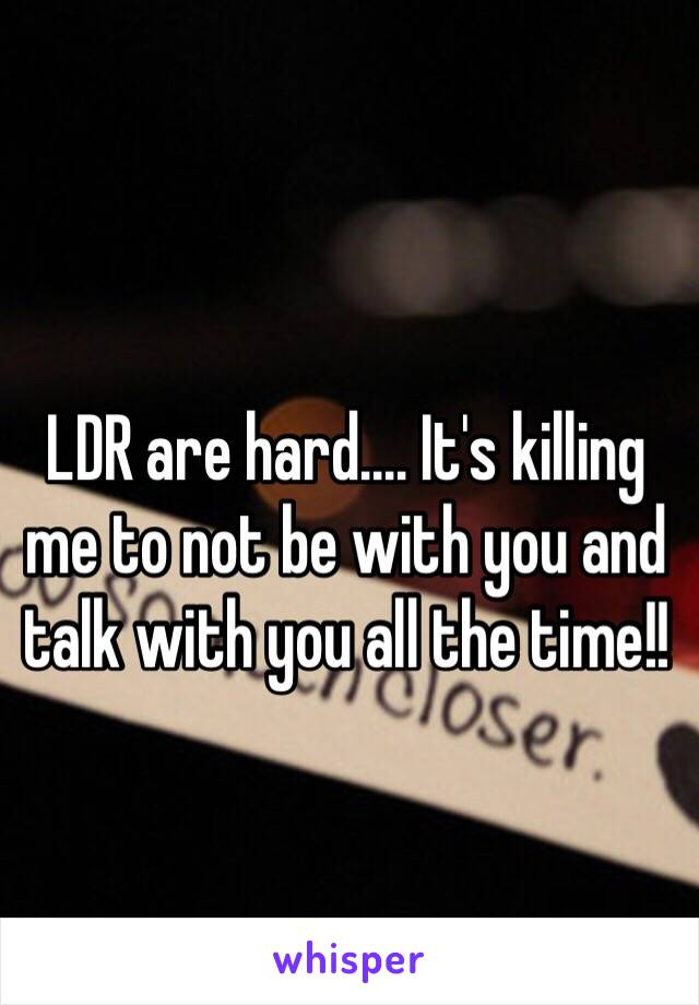 LDR are hard.... It's killing me to not be with you and talk with you all the time!!