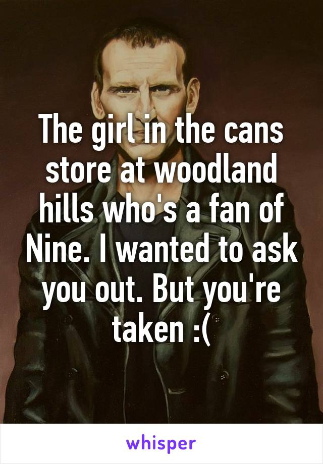 The girl in the cans store at woodland hills who's a fan of Nine. I wanted to ask you out. But you're taken :(
