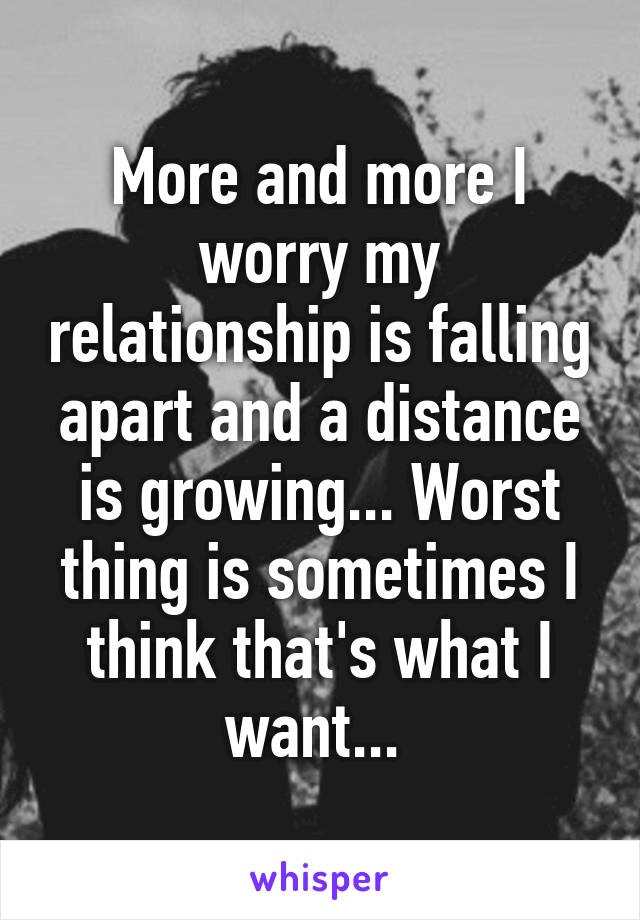 More and more I worry my relationship is falling apart and a distance is growing... Worst thing is sometimes I think that's what I want...