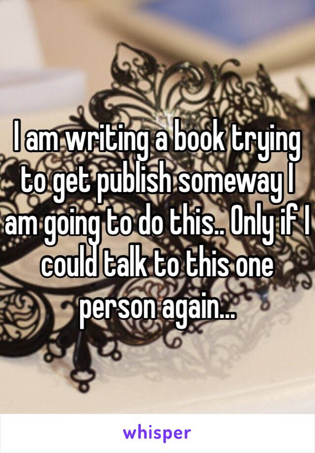 I am writing a book trying to get publish someway I am going to do this.. Only if I could talk to this one person again...