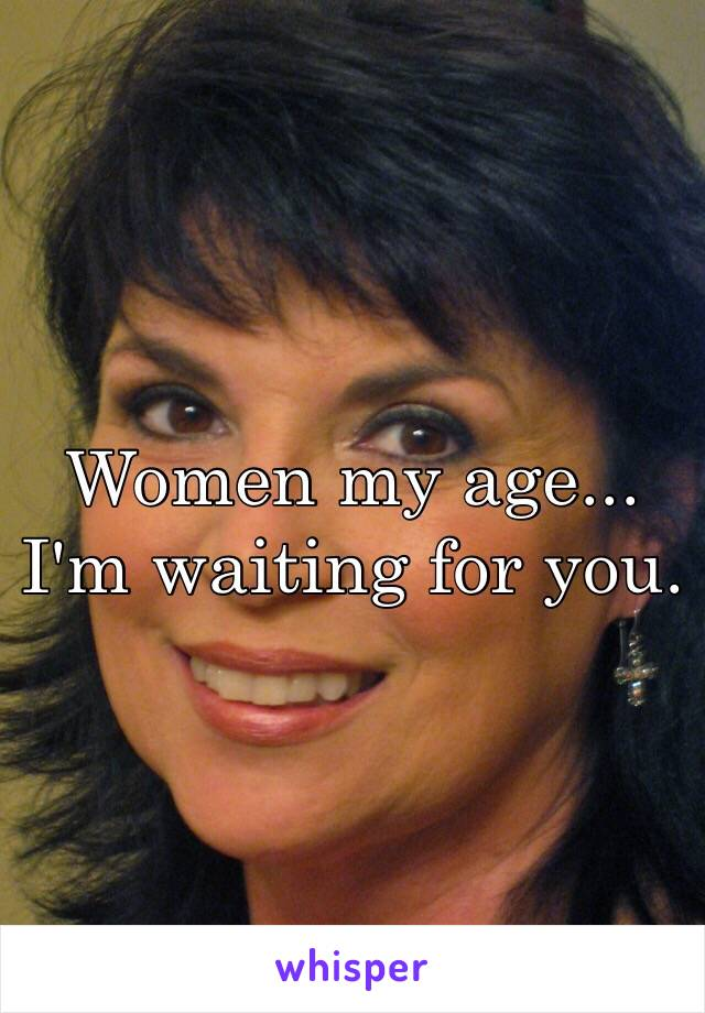 Women my age... I'm waiting for you.