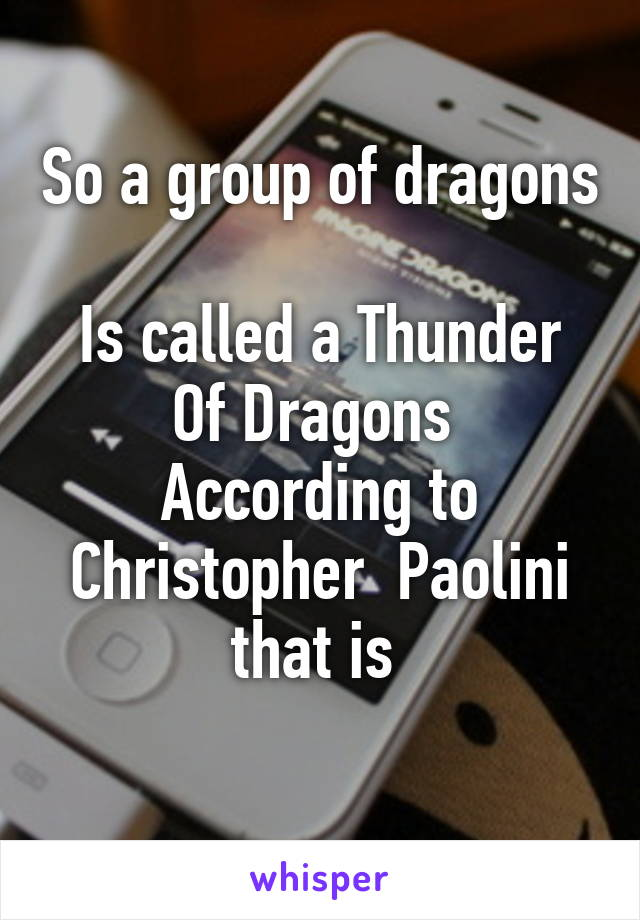 So a group of dragons  Is called a Thunder Of Dragons  According to Christopher  Paolini that is