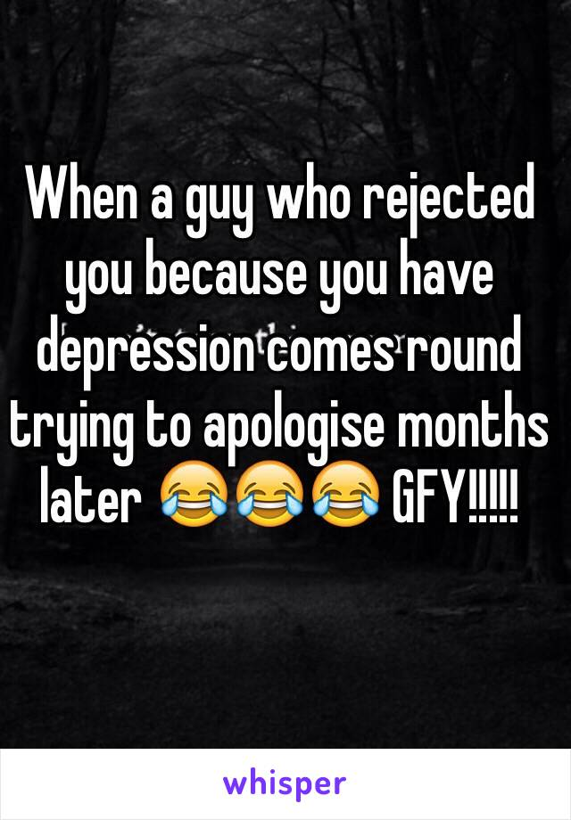 When a guy who rejected you because you have depression comes round trying to apologise months later 😂😂😂 GFY!!!!!