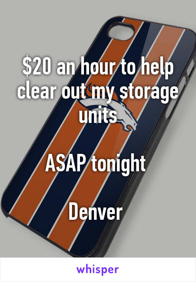 $20 an hour to help clear out my storage units  ASAP tonight   Denver