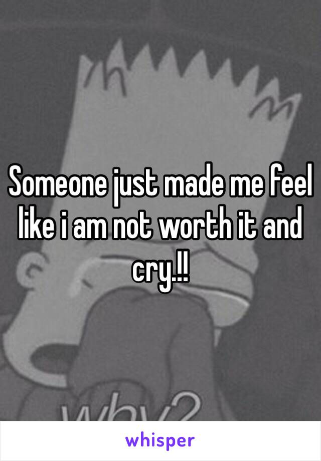 Someone just made me feel like i am not worth it and cry.!!