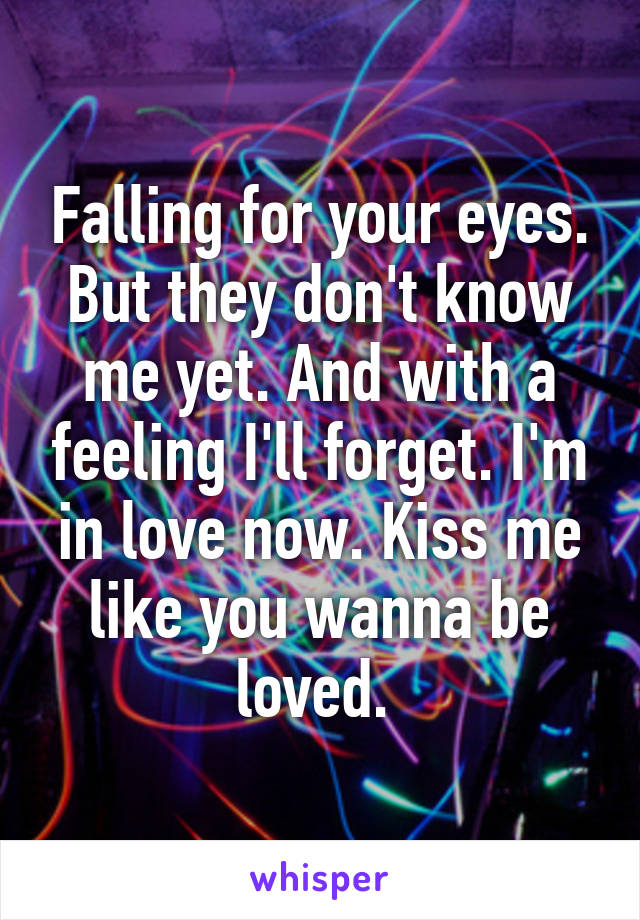 Falling for your eyes. But they don't know me yet. And with a feeling I'll forget. I'm in love now. Kiss me like you wanna be loved.