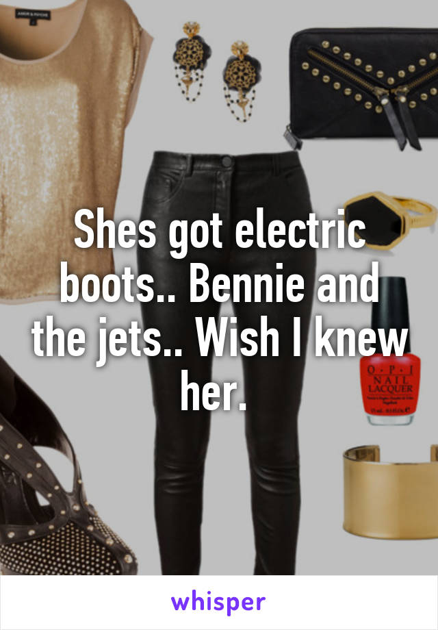 Shes got electric boots.. Bennie and the jets.. Wish I knew her.