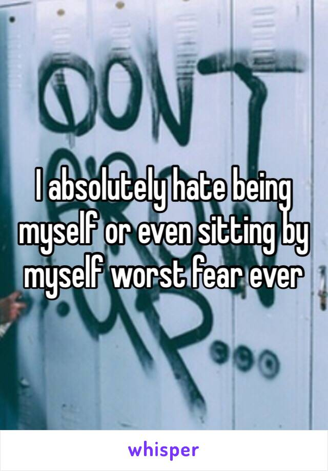I absolutely hate being myself or even sitting by myself worst fear ever