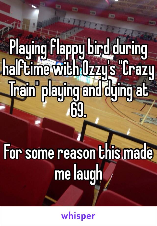 "Playing flappy bird during halftime with Ozzy's ""Crazy Train"" playing and dying at 69.  For some reason this made me laugh"