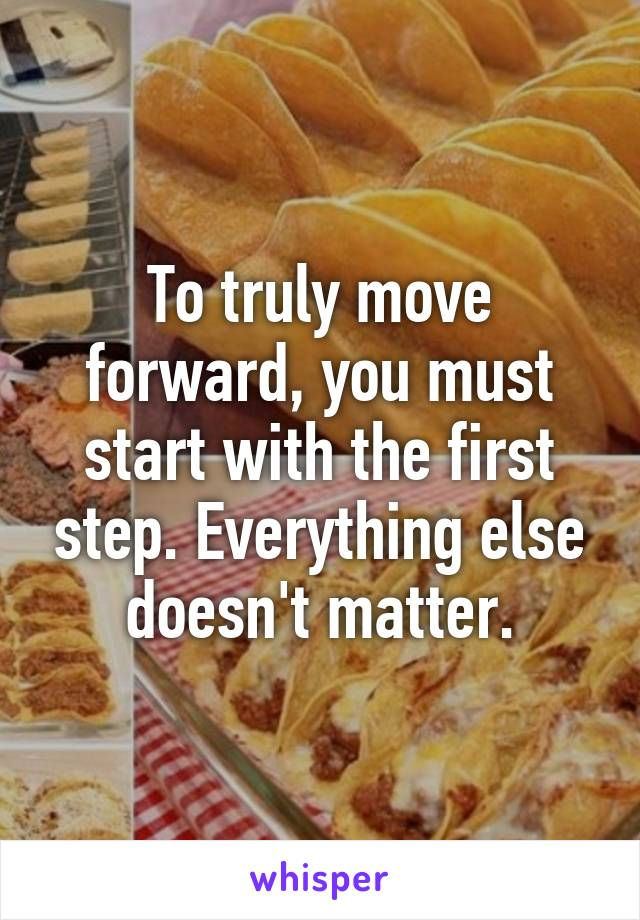 To truly move forward, you must start with the first step. Everything else doesn't matter.