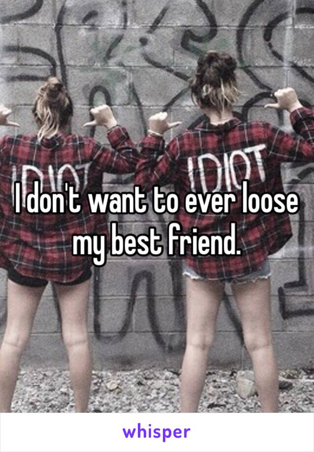 I don't want to ever loose my best friend.