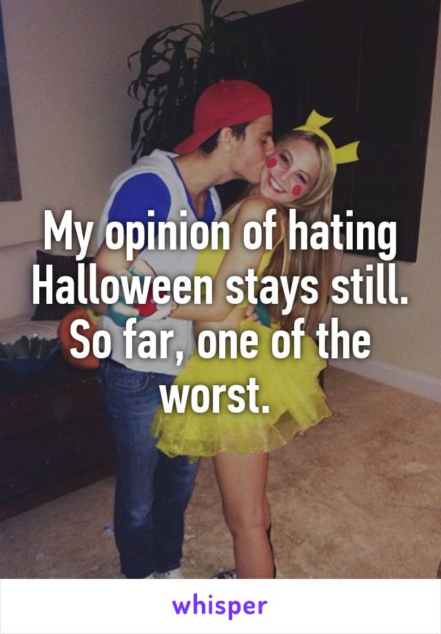 My opinion of hating Halloween stays still. So far, one of the worst.