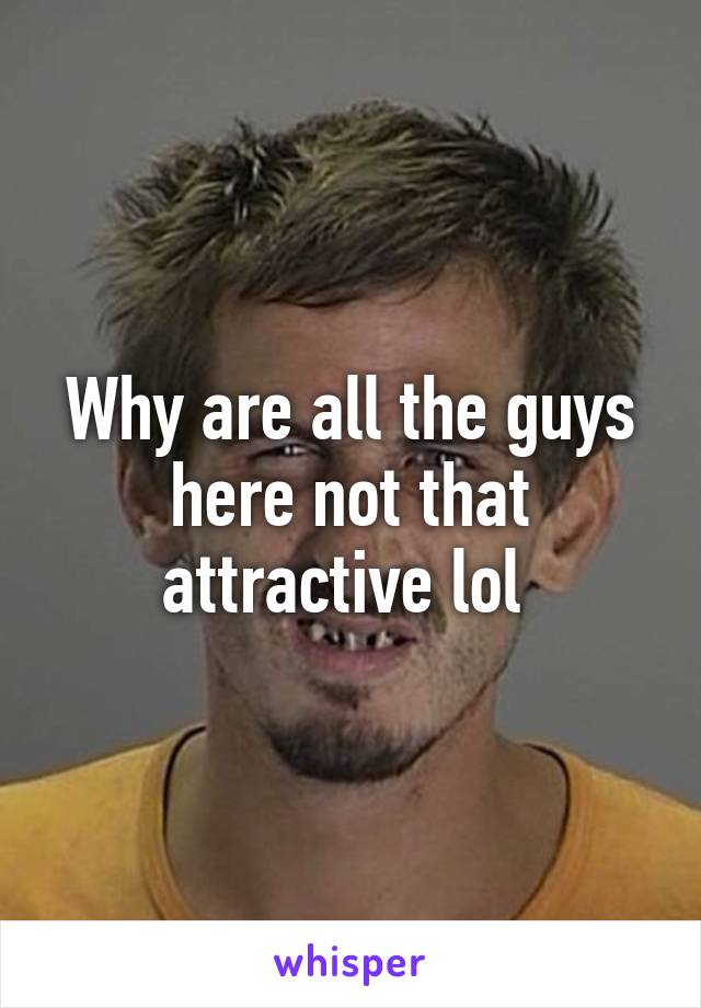 Why are all the guys here not that attractive lol