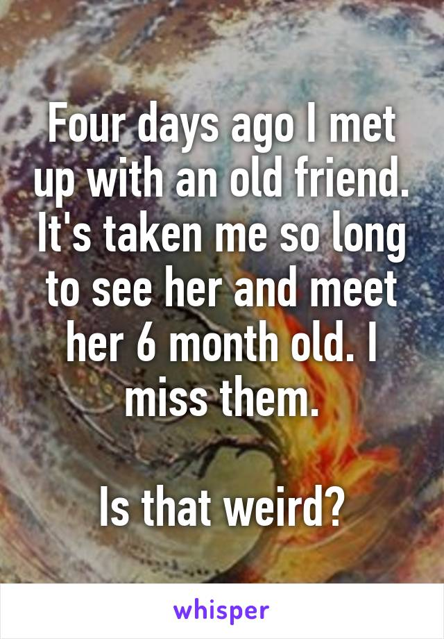 Four days ago I met up with an old friend. It's taken me so long to see her and meet her 6 month old. I miss them.  Is that weird?