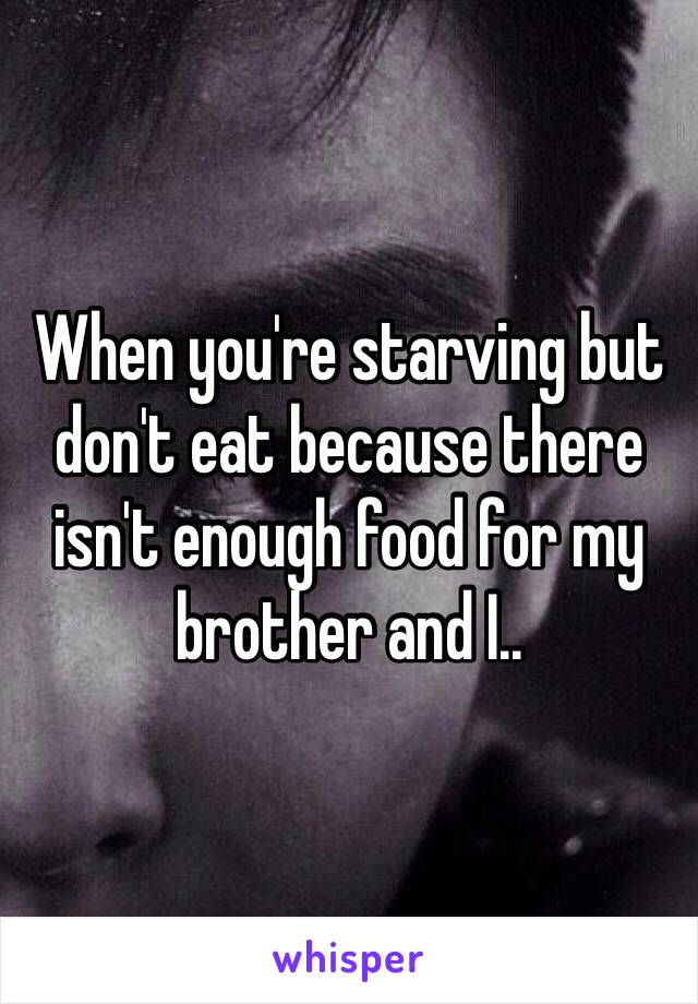 When you're starving but don't eat because there isn't enough food for my brother and I..