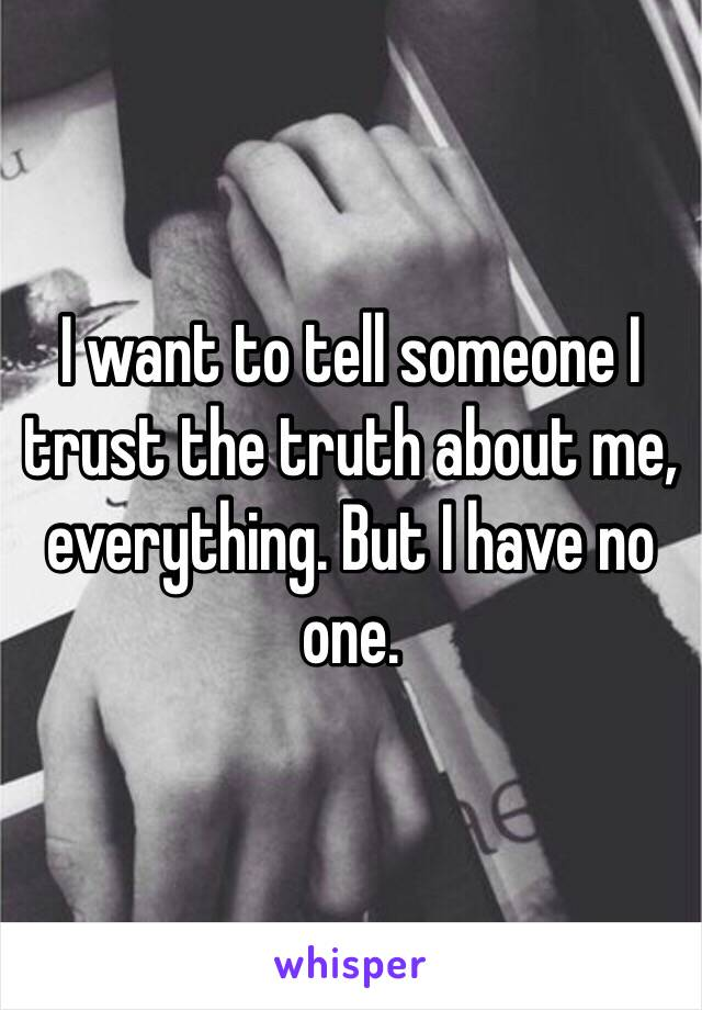 I want to tell someone I trust the truth about me, everything. But I have no one.