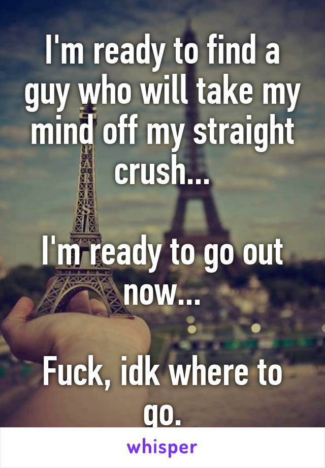 I'm ready to find a guy who will take my mind off my straight crush...  I'm ready to go out now...  Fuck, idk where to go.