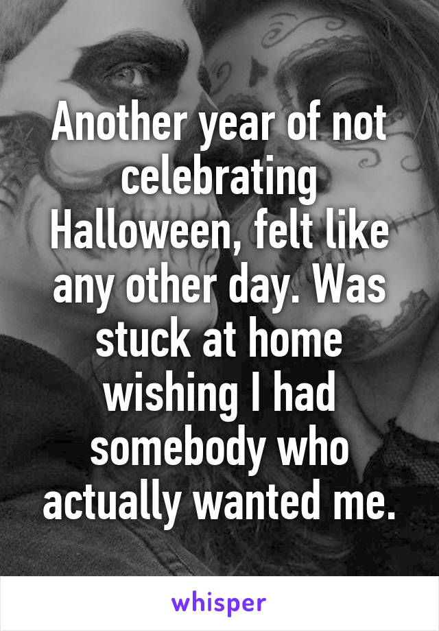 Another year of not celebrating Halloween, felt like any other day. Was stuck at home wishing I had somebody who actually wanted me.
