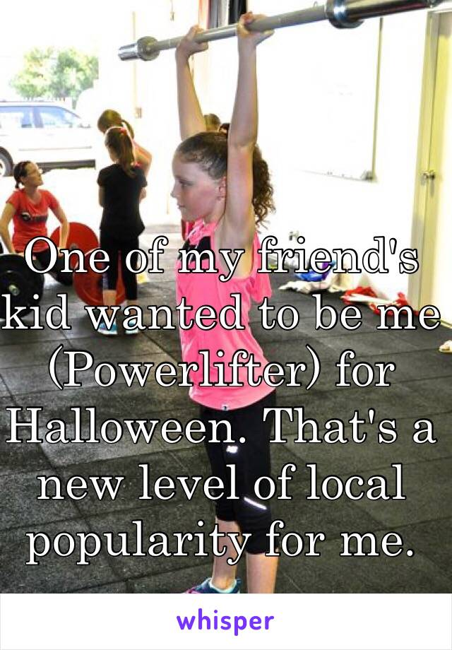 One of my friend's  kid wanted to be me (Powerlifter) for Halloween. That's a new level of local popularity for me.