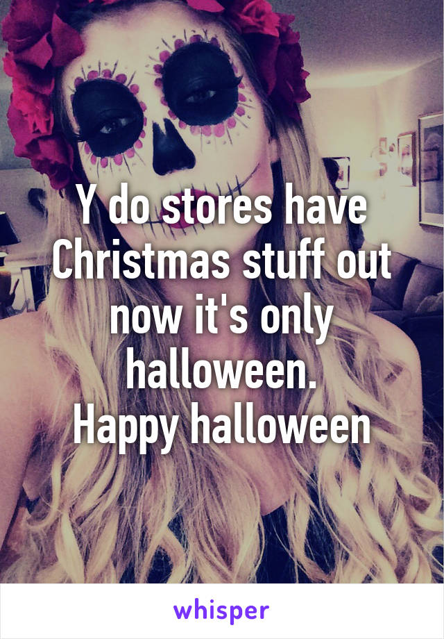 Y do stores have Christmas stuff out now it's only halloween. Happy halloween