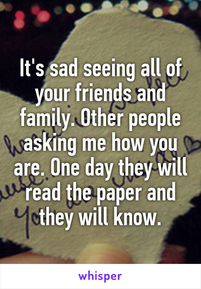 It's sad seeing all of your friends and family. Other people asking me how you are. One day they will read the paper and they will know.