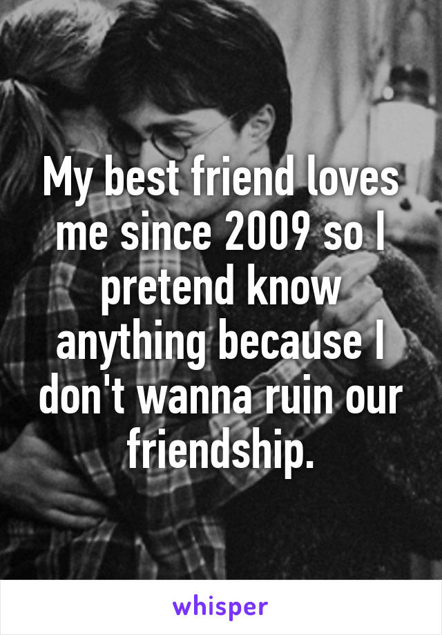 My best friend loves me since 2009 so I pretend know anything because I don't wanna ruin our friendship.