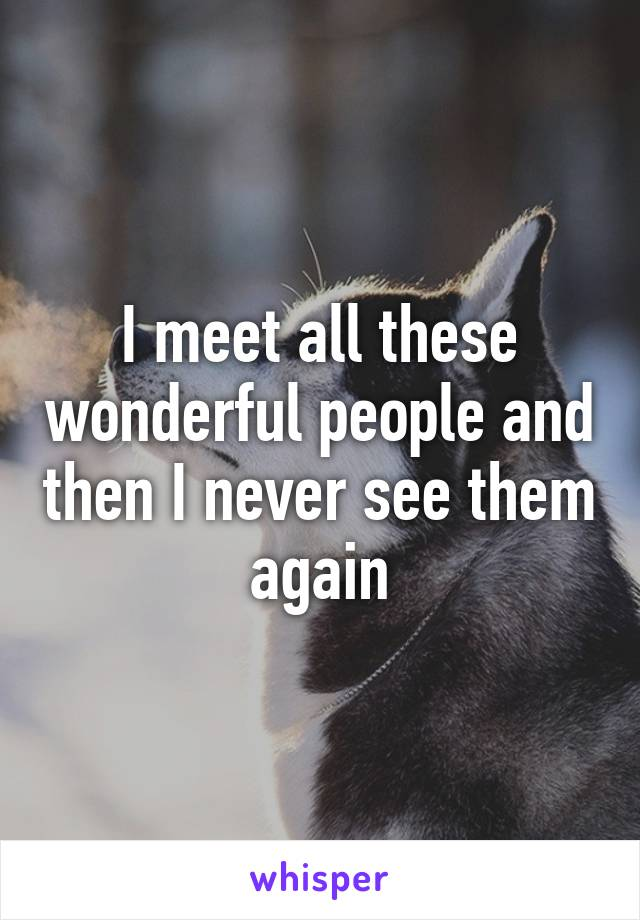 I meet all these wonderful people and then I never see them again