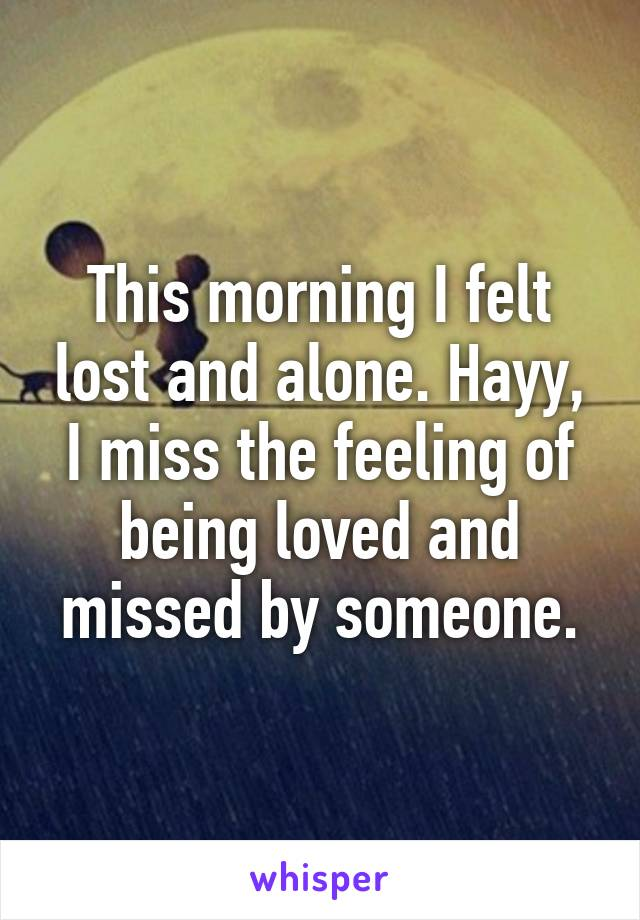This morning I felt lost and alone. Hayy, I miss the feeling of being loved and missed by someone.