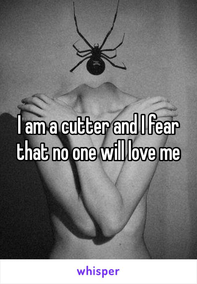 I am a cutter and I fear that no one will love me