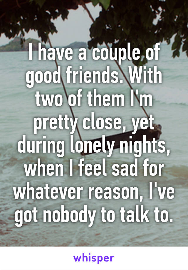 I have a couple of good friends. With two of them I'm pretty close, yet during lonely nights, when I feel sad for whatever reason, I've got nobody to talk to.