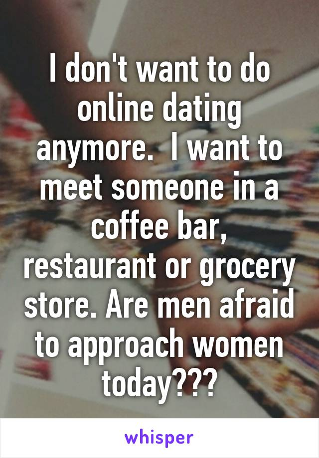 I don't want to do online dating anymore.  I want to meet someone in a coffee bar, restaurant or grocery store. Are men afraid to approach women today???