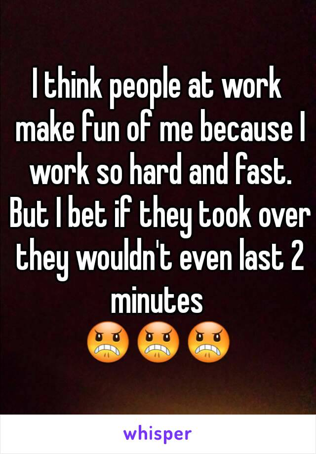 I think people at work make fun of me because I work so hard and fast. But I bet if they took over they wouldn't even last 2 minutes  😠😠😠