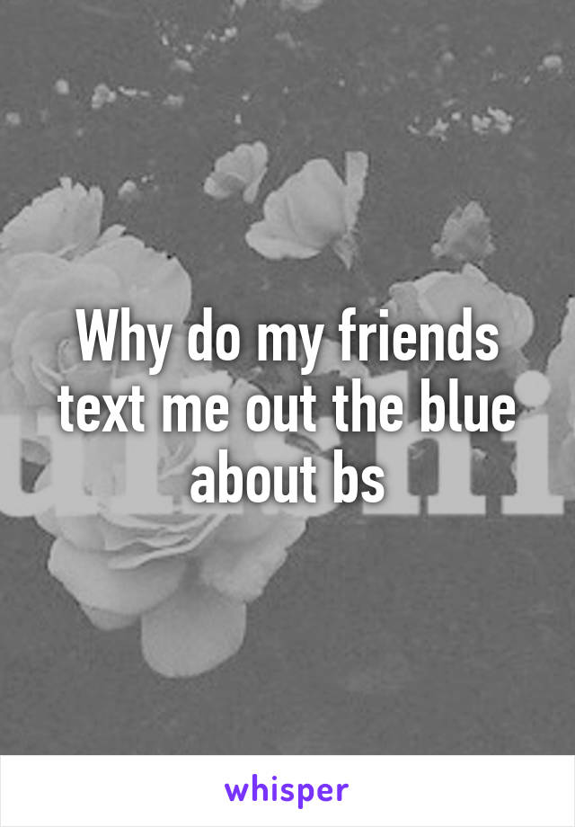 Why do my friends text me out the blue about bs