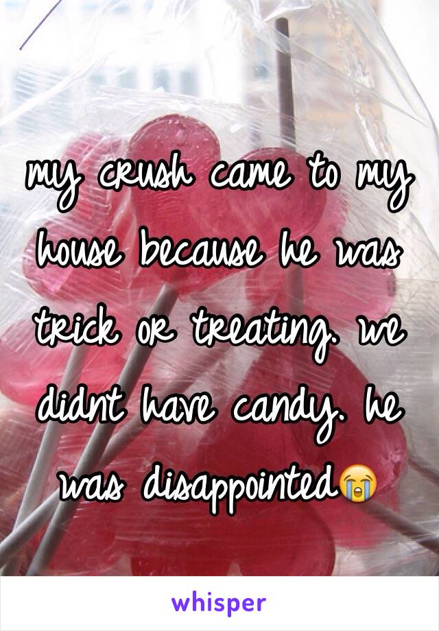 my crush came to my house because he was trick or treating. we didnt have candy. he was disappointed😭