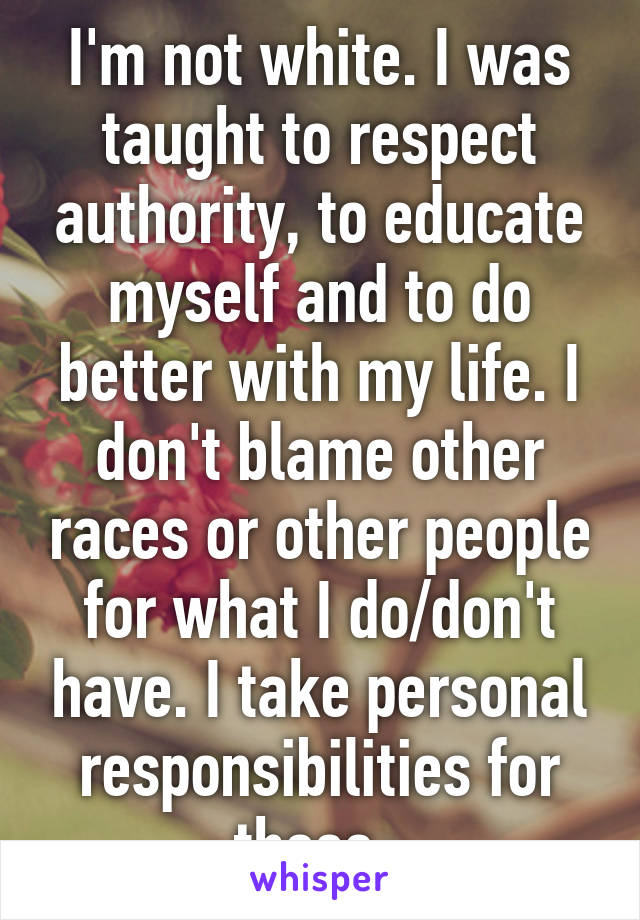 I'm not white. I was taught to respect authority, to educate myself and to do better with my life. I don't blame other races or other people for what I do/don't have. I take personal responsibilities for those.