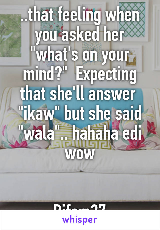 "..that feeling when you asked her ""what's on your mind?""  Expecting that she'll answer  ""ikaw"" but she said ""wala"".. hahaha edi wow   Bifem27"