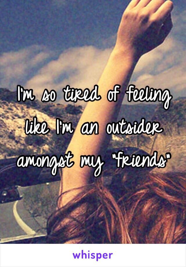 "I'm so tired of feeling like I'm an outsider amongst my ""friends"""