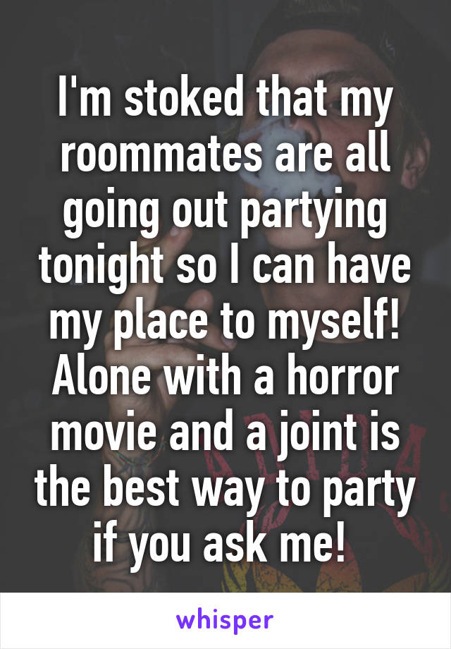 I'm stoked that my roommates are all going out partying tonight so I can have my place to myself! Alone with a horror movie and a joint is the best way to party if you ask me!