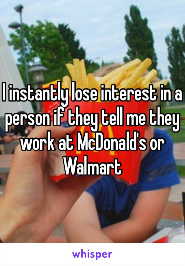 I instantly lose interest in a person if they tell me they work at McDonald's or Walmart
